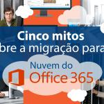 Cinco mitos sobre a migração para a nuvem do Microsoft Office 365