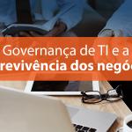 Por que a Governança de TI é importante para a sobrevivência dos negócios?