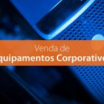 Acerte na compra de Equipamentos Corporativos, aumente a produtividade e previna-se contra prejuízos